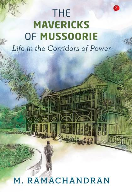 THE MAVERICKS OF MUSSOORIE - Life in the Corridors of Power