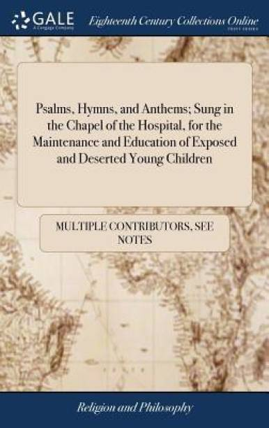 Psalms, Hymns, and Anthems; Sung in the Chapel of the Hospital, for the Maintenance and Education of Exposed and Deserted Young Children