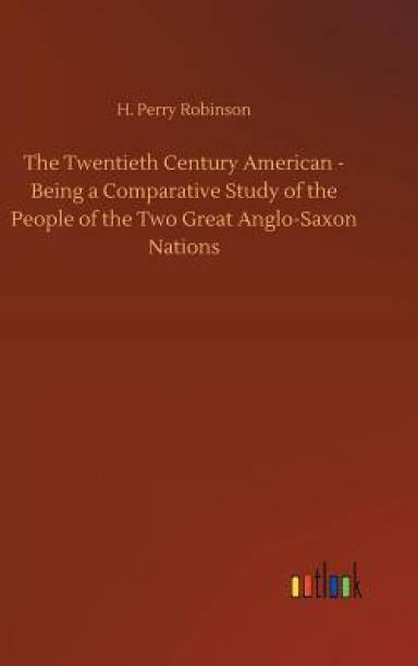 The Twentieth Century American - Being a Comparative Study of the People of the Two Great Anglo-Saxon Nations
