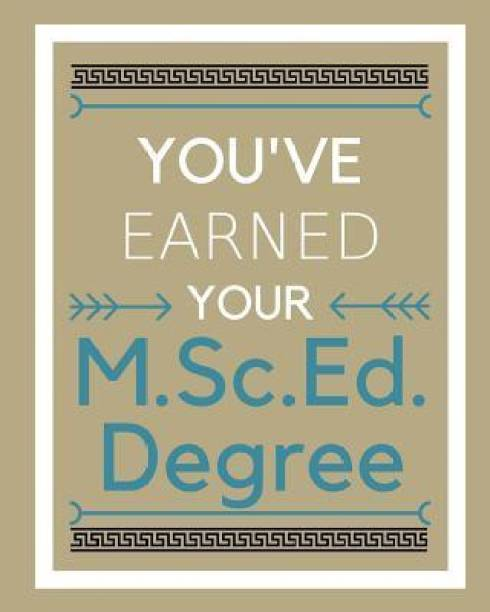 You've earned your M.Sc.Ed. Degree