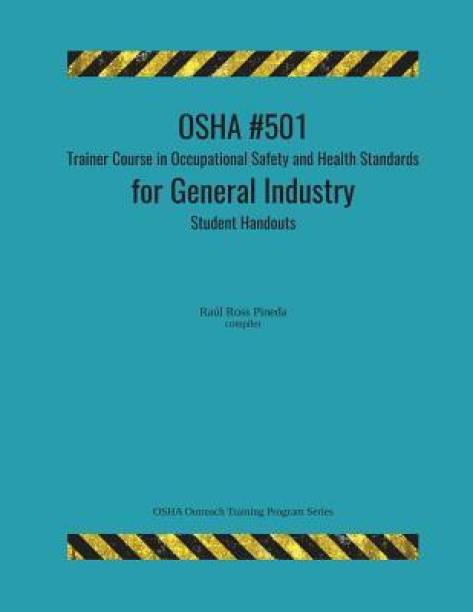 OSHA #501 Trainer Course in Occupational Safety and Health Standards for General Industry; Student Handouts