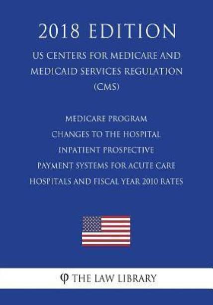 Medicare Program - Changes to the Hospital Inpatient Prospective Payment Systems for Acute Care Hospitals and Fiscal Year 2010 Rates (Us Centers for Medicare and Medicaid Services Regulation) (Cms) (2018 Edition)