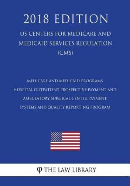 Medicare and Medicaid Programs - Hospital Outpatient Prospective Payment and Ambulatory Surgical Center Payment Systems and Quality Reporting Program (Us Centers for Medicare and Medicaid Services Regulation) (Cms) (2018 Edition)