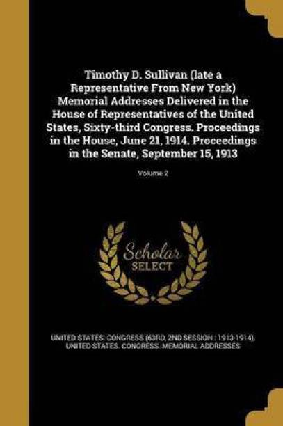 Timothy D. Sullivan (Late a Representative from New York) Memorial Addresses Delivered in the House of Representatives of the United States, Sixty-Third Congress. Proceedings in the House, June 21, 1914. Proceedings in the Senate, September 15, 1913; Volum