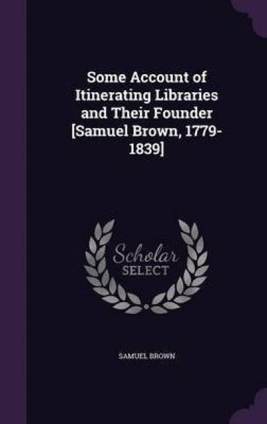 Some Account of Itinerating Libraries and Their Founder [Samuel Brown, 1779-1839]