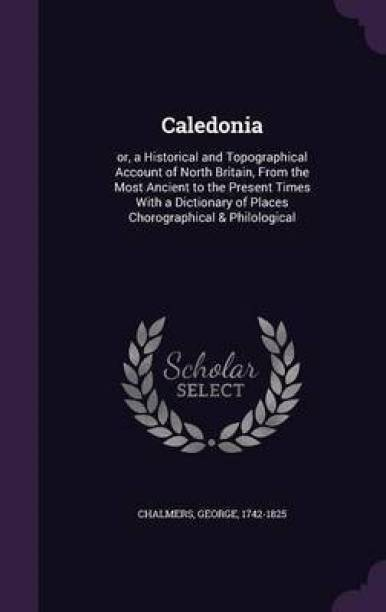 Caledonia; Or, a Historical and Topographical Account of North Britain, from the Most Ancient to the Present Times with a Dictionary of Places Chorographical & Philological