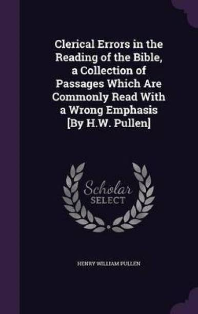 Clerical Errors in the Reading of the Bible, a Collection of Passages Which Are Commonly Read with a Wrong Emphasis [By H.W. Pullen]