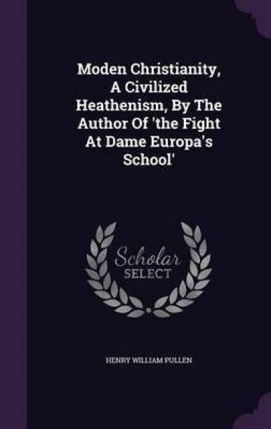 Moden Christianity, a Civilized Heathenism, by the Author of 'The Fight at Dame Europa's School'
