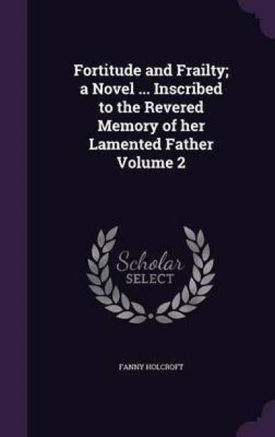 Fortitude and Frailty; A Novel ... Inscribed to the Revered Memory of Her Lamented Father Volume 2