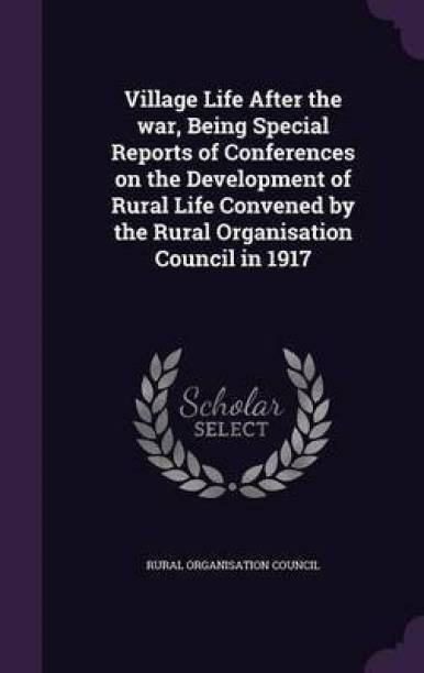 Village Life After the War, Being Special Reports of Conferences on the Development of Rural Life Convened by the Rural Organisation Council in 1917