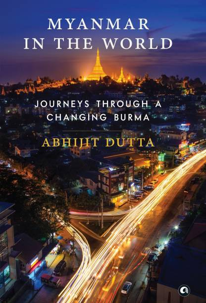 MYANMAR IN THE WORLD - Journeys Through A Changing Burma