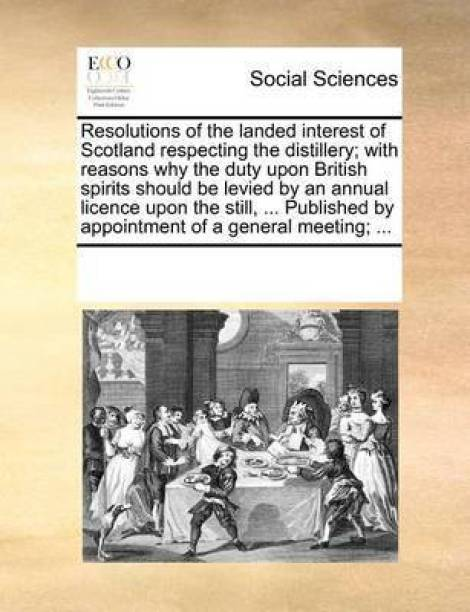 Resolutions of the Landed Interest of Scotland Respecting the Distillery; With Reasons Why the Duty Upon British Spirits Should Be Levied by an Annual Licence Upon the Still, ... Published by Appointment of a General Meeting; ...