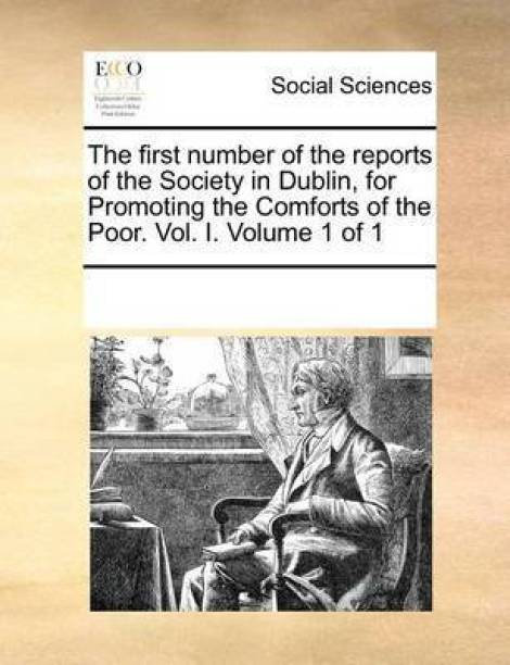 The First Number of the Reports of the Society in Dublin, for Promoting the Comforts of the Poor. Vol. I. Volume 1 of 1