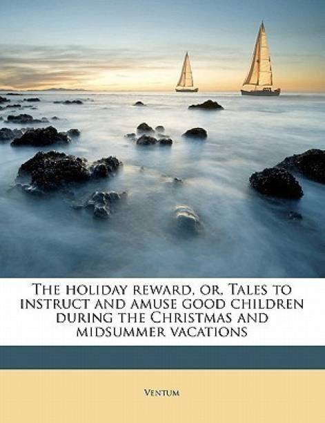 The Holiday Reward, Or, Tales to Instruct and Amuse Good Children During the Christmas and Midsummer Vacations