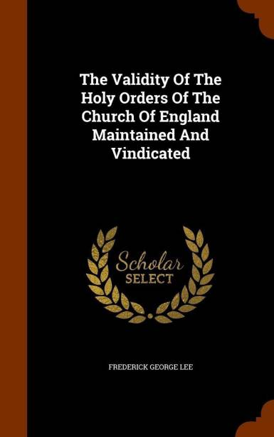The Validity of the Holy Orders of the Church of England Maintained and Vindicated