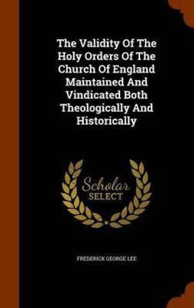 The Validity of the Holy Orders of the Church of England Maintained and Vindicated Both Theologically and Historically