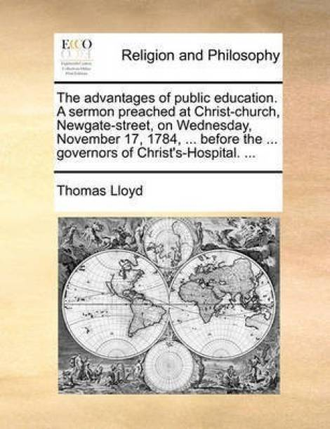 The Advantages of Public Education. a Sermon Preached at Christ-Church, Newgate-Street, on Wednesday, November 17, 1784, ... Before the ... Governors of Christ's-Hospital. ...