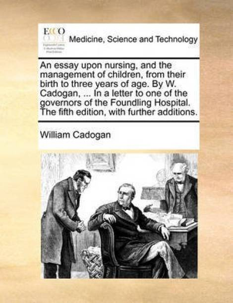 An Essay Upon Nursing, and the Management of Children, from Their Birth to Three Years of Age. by W. Cadogan, ... in a Letter to One of the Governors of the Foundling Hospital. the Fifth Edition, with Further Additions.