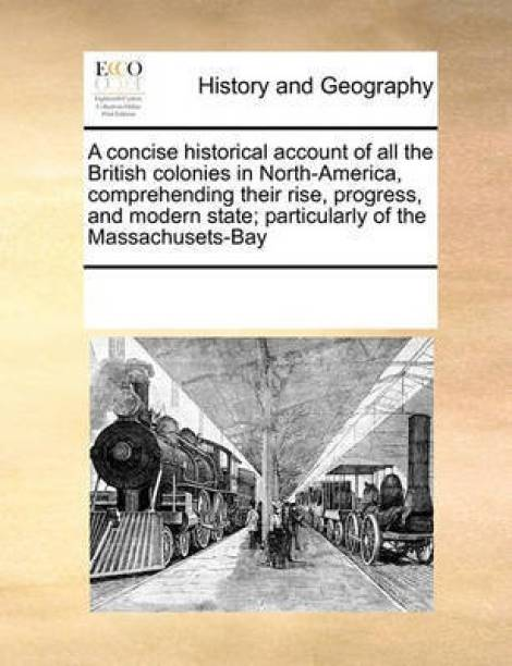 A Concise Historical Account of All the British Colonies in North-America, Comprehending Their Rise, Progress, and Modern State; Particularly of the Massachusets-Bay
