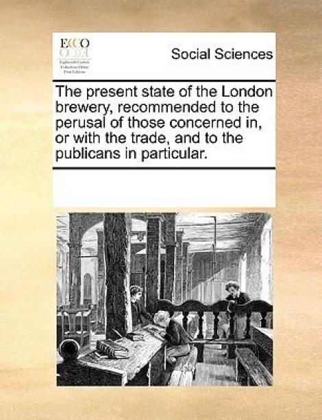 The Present State of the London Brewery, Recommended to the Perusal of Those Concerned In, or with the Trade, and to the Publicans in Particular.