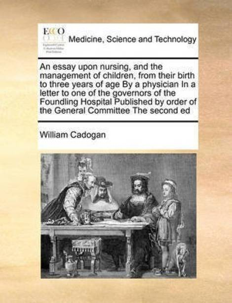 An Essay Upon Nursing, and the Management of Children, from Their Birth to Three Years of Age by a Physician in a Letter to One of the Governors of the Foundling Hospital Published by Order of the General Committee the Second Ed