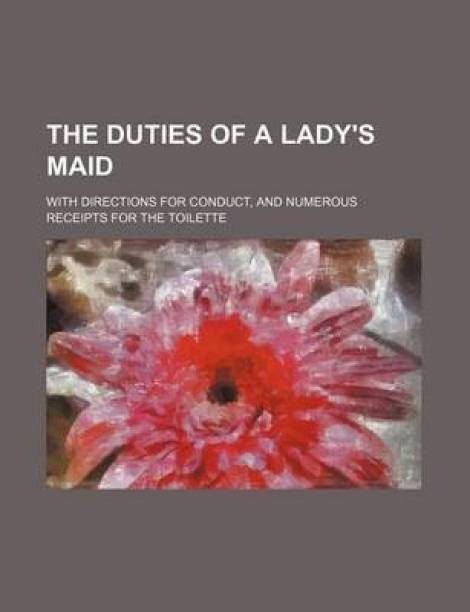 The Duties of a Lady's Maid; With Directions for Conduct, and Numerous Receipts for the Toilette