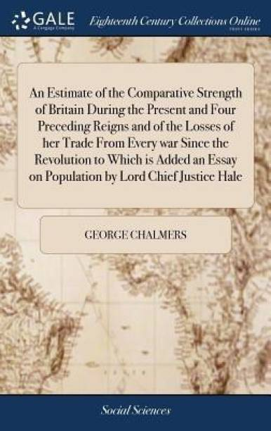An Estimate of the Comparative Strength of Britain During the Present and Four Preceding Reigns and of the Losses of Her Trade from Every War Since the Revolution to Which Is Added an Essay on Population by Lord Chief Justice Hale