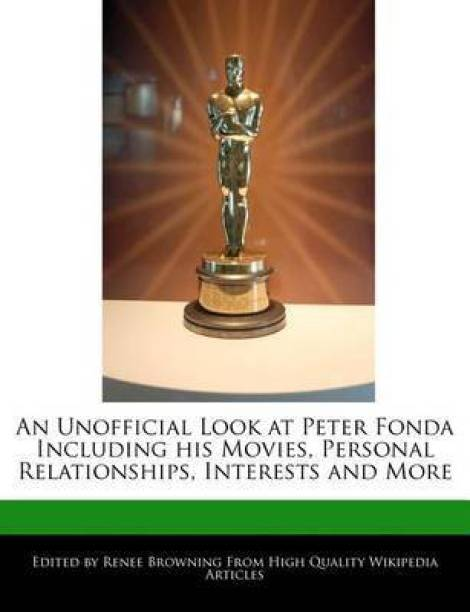 An Unofficial Look at Peter Fonda Including His Movies, Personal Relationships, Interests and More