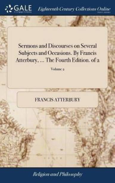 Sermons and Discourses on Several Subjects and Occasions. by Francis Atterbury, ... the Fourth Edition. of 2; Volume 2