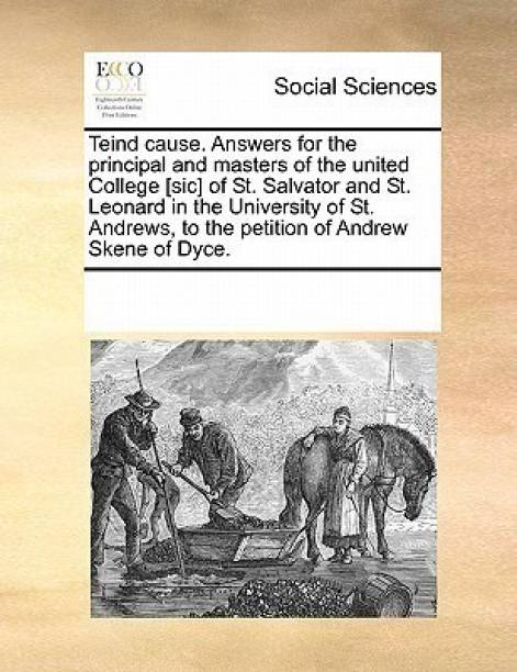 Teind Cause. Answers for the Principal and Masters of the United College [sic] of St. Salvator and St. Leonard in the University of St. Andrews, to the Petition of Andrew Skene of Dyce.