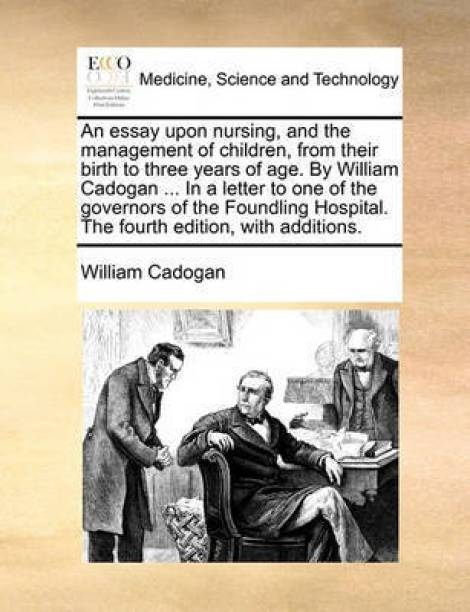 An Essay Upon Nursing, and the Management of Children, from Their Birth to Three Years of Age. by William Cadogan ... in a Letter to One of the Governors of the Foundling Hospital. the Fourth Edition, with Additions.