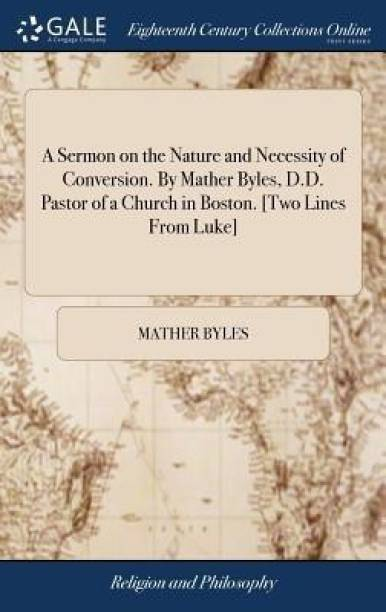 A Sermon on the Nature and Necessity of Conversion. by Mather Byles, D.D. Pastor of a Church in Boston. [two Lines from Luke]