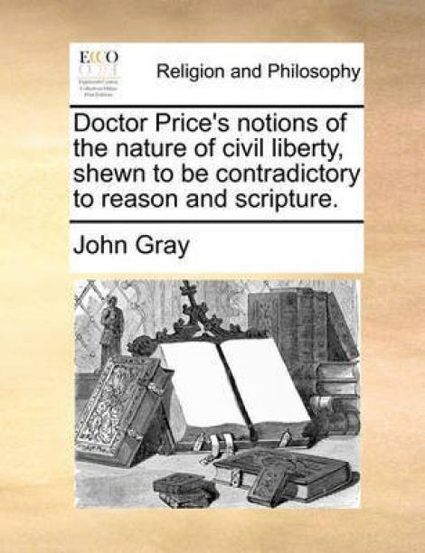 Doctor Price's Notions of the Nature of Civil Liberty, Shewn to Be Contradictory to Reason and Scripture.