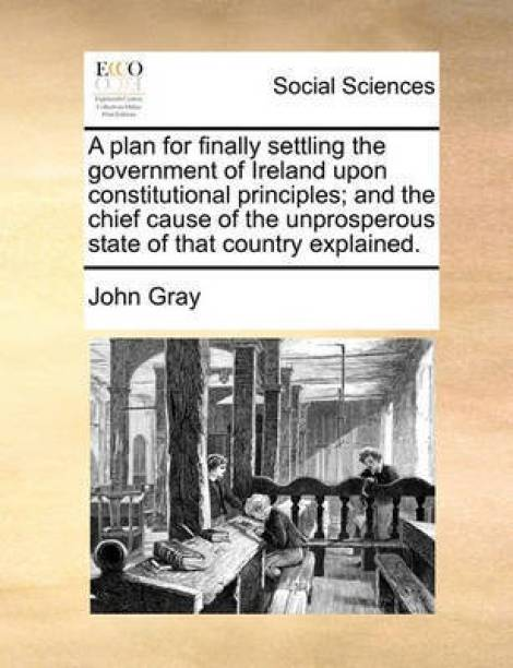 A Plan for Finally Settling the Government of Ireland Upon Constitutional Principles; And the Chief Cause of the Unprosperous State of That Country Explained.