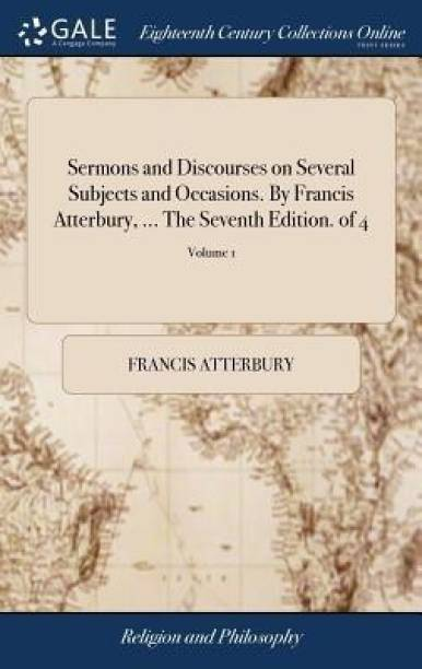 Sermons and Discourses on Several Subjects and Occasions. by Francis Atterbury, ... the Seventh Edition. of 4; Volume 1