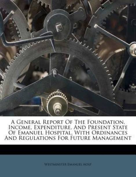 A General Report of the Foundation, Income, Expenditure, and Present State of Emanuel Hospital, with Ordinances and Regulations for Future Management