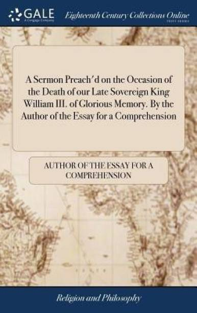 A Sermon Preach'd on the Occasion of the Death of Our Late Sovereign King William III. of Glorious Memory. by the Author of the Essay for a Comprehension