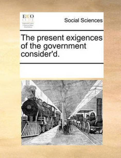 The Present Exigences of the Government Consider'd.