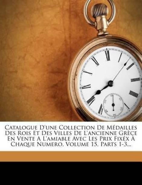 Catalogue D'Une Collection de Medailles Des Rois Et Des Villes de L'Ancienne Grece En Vente A L'Amiable Avec Les Prix Fixex a Chaque Numero, Volume 15, Parts 1-3...