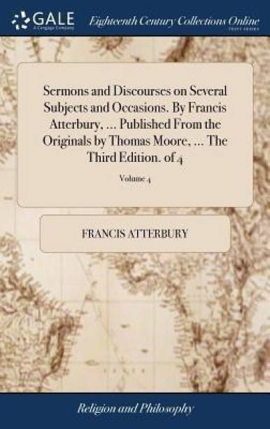 Sermons and Discourses on Several Subjects and Occasions. by Francis Atterbury, ... Published from the Originals by Thomas Moore, ... the Third Edition. of 4; Volume 4