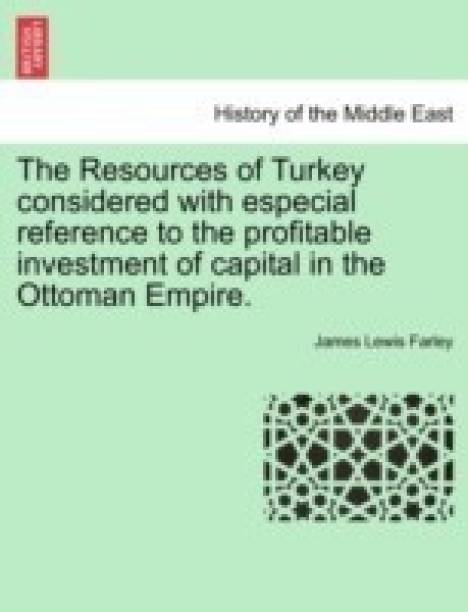 The Resources of Turkey Considered with Especial Reference to the Profitable Investment of Capital in the Ottoman Empire.