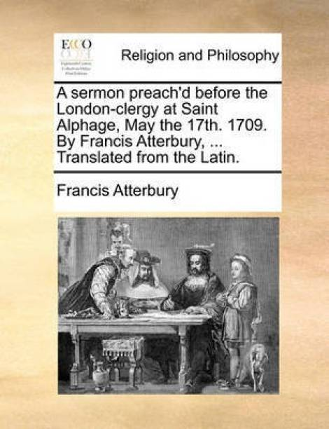 A Sermon Preach'd Before the London-Clergy at Saint Alphage, May the 17th. 1709. by Francis Atterbury, ... Translated from the Latin.