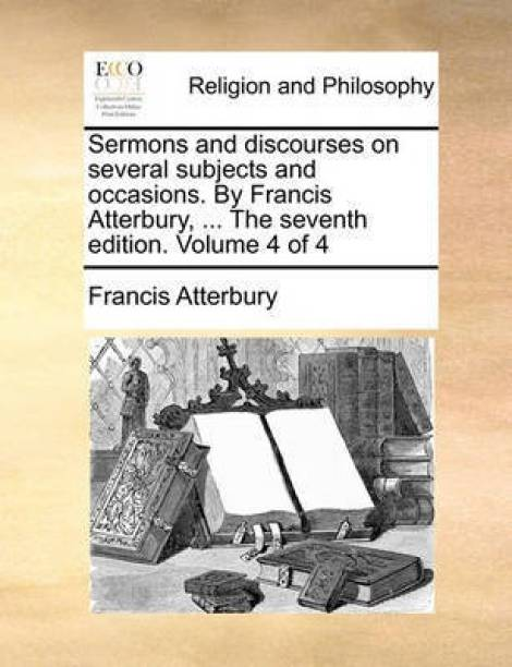 Sermons and Discourses on Several Subjects and Occasions. by Francis Atterbury, ... the Seventh Edition. Volume 4 of 4