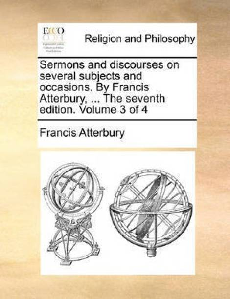 Sermons and Discourses on Several Subjects and Occasions. by Francis Atterbury, ... the Seventh Edition. Volume 3 of 4