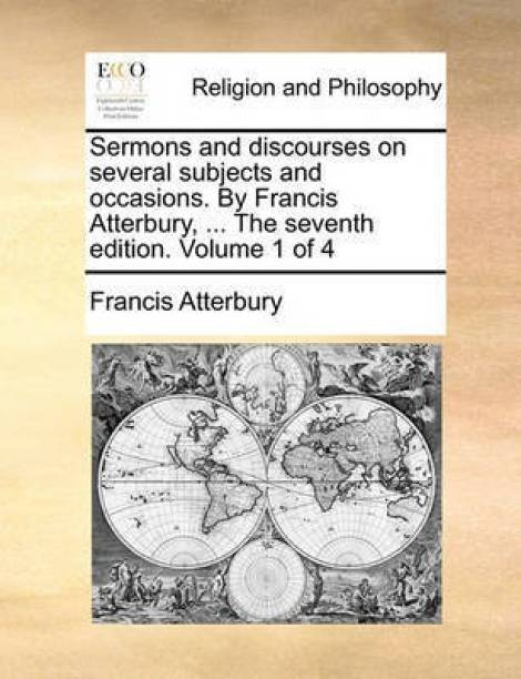 Sermons and Discourses on Several Subjects and Occasions. by Francis Atterbury, ... the Seventh Edition. Volume 1 of 4