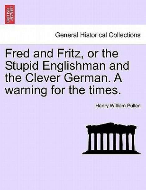 Fred and Fritz, or the Stupid Englishman and the Clever German. a Warning for the Times.