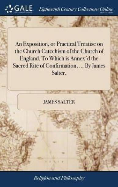 An Exposition, or Practical Treatise on the Church Catechism of the Church of England. to Which Is Annex'd the Sacred Rite of Confirmation; ... by James Salter,