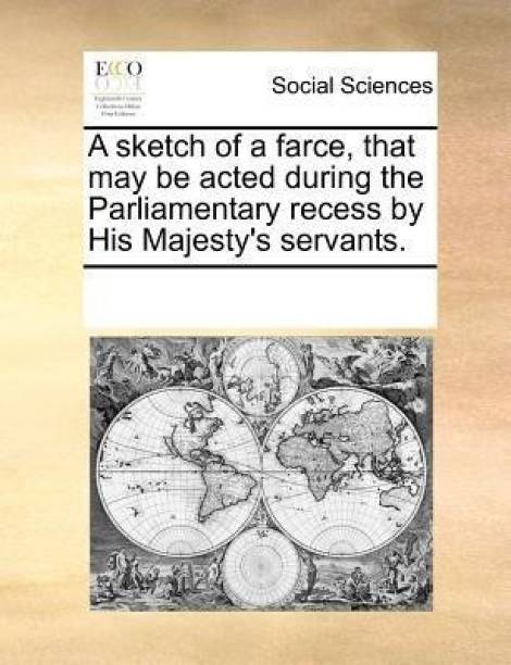 A Sketch of a Farce, That May Be Acted During the Parliamentary Recess by His Majesty's Servants.