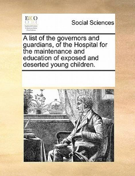 A List of the Governors and Guardians, of the Hospital for the Maintenance and Education of Exposed and Deserted Young Children.