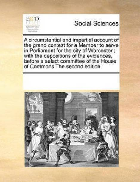 A Circumstantial and Impartial Account of the Grand Contest for a Member to Serve in Parliament for the City of Worcester; With the Depositions of the Evidences, Before a Select Committee of the House of Commons the Second Edition.